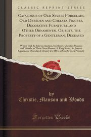 Catalogue of Old Sevres Porcelain, Old Dresden and Chelsea Figures, Decorative Furniture, and Other Ornamental Objects, the Property of a Gentleman, Deceased, Woods Christie Manson and