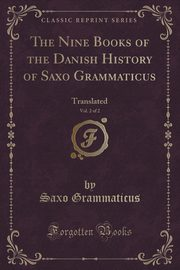 The Nine Books of the Danish History of Saxo Grammaticus, Vol. 2 of 2, Grammaticus Saxo
