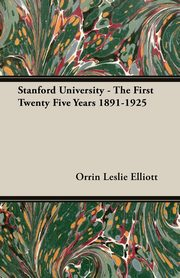 Stanford University - The First Twenty Five Years 1891-1925, Elliott Orrin Leslie