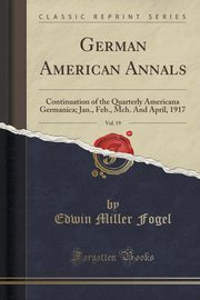 German American Annals, Vol. 19, Fogel Edwin Miller
