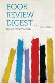 Book Review Digest... Volume 1906 V.2, Company H. W. Wilson