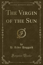 The Virgin of the Sun (Classic Reprint), Haggard H. Rider