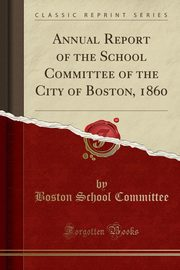 Annual Report of the School Committee of the City of Boston, 1860 (Classic Reprint), Committee Boston School