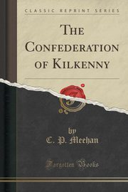 The Confederation of Kilkenny (Classic Reprint), Meehan C. P.