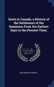Scots in Canada, a History of the Settlement of the Dominion From the Earliest Days to the Present Time;, Gibbon John Murray