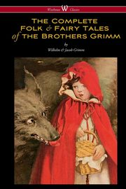The Complete Folk & Fairy Tales of the Brothers Grimm (Wisehouse Classics - The Complete and Authoritative Edition), Grimm Wilhelm