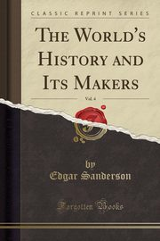 The World's History and Its Makers, Vol. 4 (Classic Reprint), Sanderson Edgar