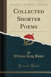 Collected Shorter Poems (Classic Reprint), Baker William King