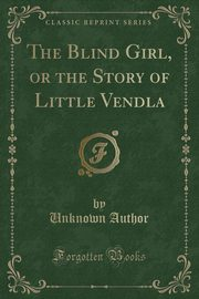 The Blind Girl, or the Story of Little Vendla (Classic Reprint), Author Unknown