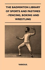 The Badminton Library of Sports and Pastimes - Fencing, Boxing and Wrestling, Various