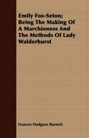Emily Fox-Seton; Being The Making Of A Marchioness And The Methods Of Lady Walderhurst, Burnett Frances Hodgson