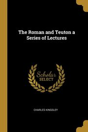 The Roman and Teuton a Series of Lectures, Kingsley Charles