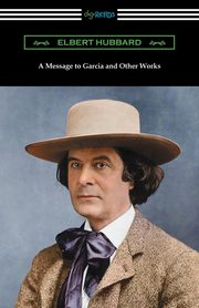 A Message to Garcia and Other Works, Hubbard Elbert