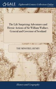The Life Surprising Adventures and Heroic Actions of Sir William Wallace. General and Governor of Scotland, Henry the Minstrel