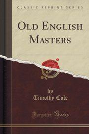 Old English Masters (Classic Reprint), Cole Timothy