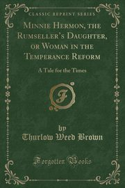 Minnie Hermon, the Rumseller's Daughter, or Woman in the Temperance Reform, Brown Thurlow Weed