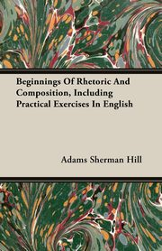 Beginnings Of Rhetoric And Composition, Including Practical Exercises In English, Hill Adams Sherman