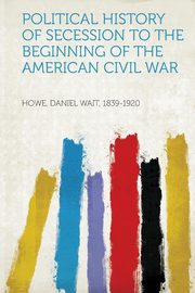 Political History of Secession to the Beginning of the American Civil War, 1839-1920 Howe Daniel Wait
