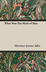 What Man Has Made of Man, Adler Mortimer Jerome