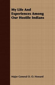 My Life And Experiences Among Our Hostile Indians, Howard Major General O. O.