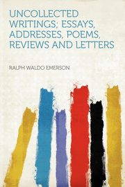 Uncollected Writings; Essays, Addresses, Poems, Reviews and Letters, Emerson Ralph Waldo