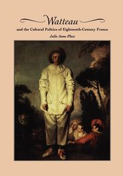 Watteau and the Cultural Politics of Eighteenth-Century France, Plax Julie Anne