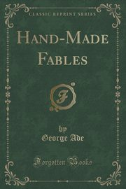 Hand-Made Fables (Classic Reprint), Ade George