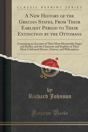 A New History of the Grecian States, From Their Earliest Period to Their Extinction by the Ottomans, Johnson Richard