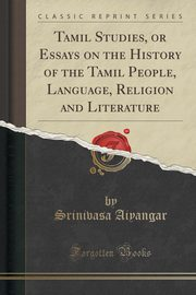 Tamil Studies, or Essays on the History of the Tamil People, Language, Religion and Literature (Classic Reprint), Aiyangar Srinivasa