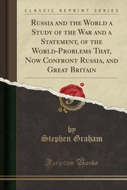 Russia and the World a Study of the War and a Statement, of the World-Problems That, Now Confront Russia, and Great Britain (Classic Reprint), Graham Stephen