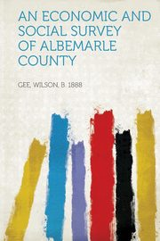 An Economic and Social Survey of Albemarle County, 1888 Gee Wilson B.