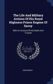 The Life And Military Actions Of His Royal Highness Prince Eugene Of Savoy, Anonymous