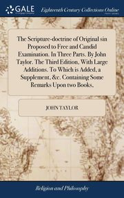 The Scripture-doctrine of Original sin Proposed to Free and Candid Examination. In Three Parts. By John Taylor. The Third Edition, With Large Additions. To Which is Added, a Supplement, &c. Containing Some Remarks Upon two Books,, Taylor John