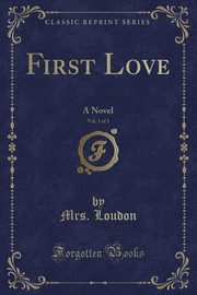 First Love, Vol. 1 of 3, Loudon Mrs.
