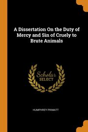 A Dissertation On the Duty of Mercy and Sin of Cruely to Brute Animals, Primatt Humphrey