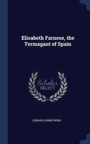 Elisabeth Farnese, the Termagant of Spain, Armstrong Edward