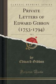 Private Letters of Edward Gibbon (1753-1794), Vol. 1 (Classic Reprint), Gibbon Edward