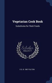 Vegetarian Cook Book, Fulton E G. b. 1867