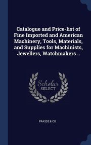 Catalogue and Price-list of Fine Imported and American Machinery, Tools, Materials, and Supplies for Machinists, Jewellers, Watchmakers .., & Co Frasse