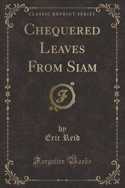 ksiazka tytuł: Chequered Leaves From Siam (Classic Reprint) autor: Reid Eric