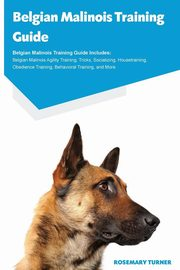 Belgian Malinois Training Guide Belgian Malinois Training Guide Includes, Turner Rosemary
