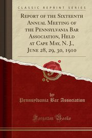Report of the Sixteenth Annual Meeting of the Pennsylvania Bar Association, Held at Cape May, N. J., June 28, 29, 30, 1910 (Classic Reprint), Association Pennsylvania Bar
