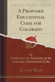 A Proposed Educational Code for Colorado (Classic Reprint), Code Committee on Revision of the Color