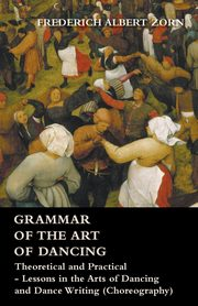 Grammar of the Art of Dancing - Theoretical and Practical - Lessons in the Arts of Dancing and Dance Writing (Choreography), Zorn Frederich Albert