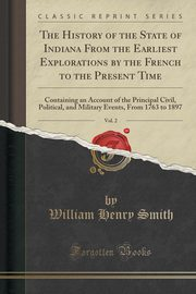 The History of the State of Indiana From the Earliest Explorations by the French to the Present Time, Vol. 2, Smith William Henry