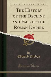 The History of the Decline and Fall of the Roman Empire, Vol. 12 (Classic Reprint), Gibbon Edward