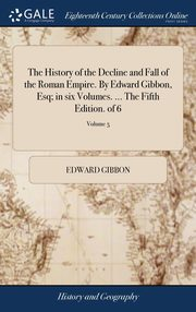 The History of the Decline and Fall of the Roman Empire. By Edward Gibbon, Esq; in six Volumes. ... The Fifth Edition. of 6; Volume 5, Gibbon Edward