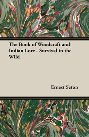 The Book of Woodcraft and Indian Lore - Survival in the Wild, Seton Ernest Thompson