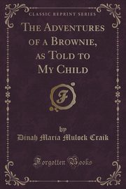 The Adventures of a Brownie, as Told to My Child (Classic Reprint), Craik Dinah Maria Mulock