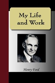 My Life and Work - An Autobiography of Henry Ford, Ford Henry